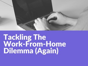 Tackling The Work-From-Home Dilemma (Again)