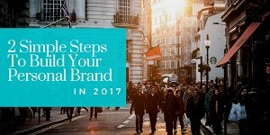 Two Simple Steps To Build Your Personal Brand in 2017